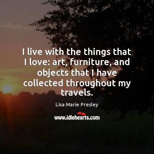 I live with the things that I love: art, furniture, and objects Lisa Marie Presley Picture Quote