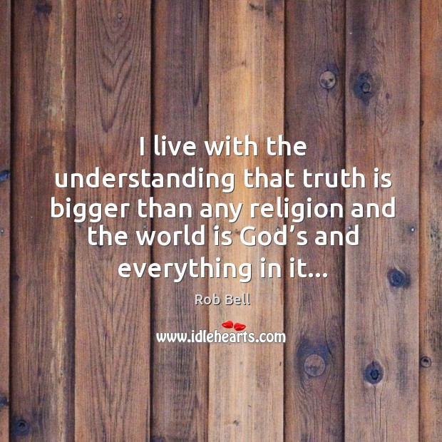 Image, I live with the understanding that truth is bigger than any religion