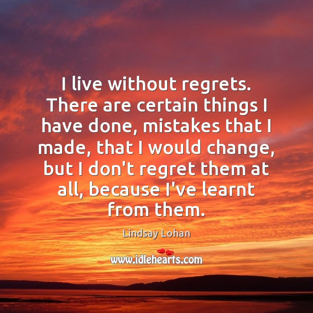 I live without regrets. There are certain things I have done, mistakes Lindsay Lohan Picture Quote