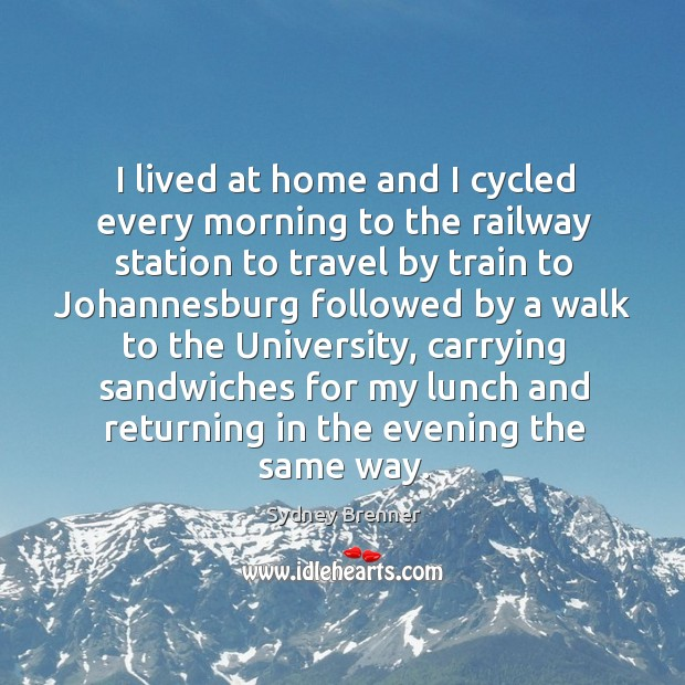 I lived at home and I cycled every morning to the railway station to travel by train Sydney Brenner Picture Quote