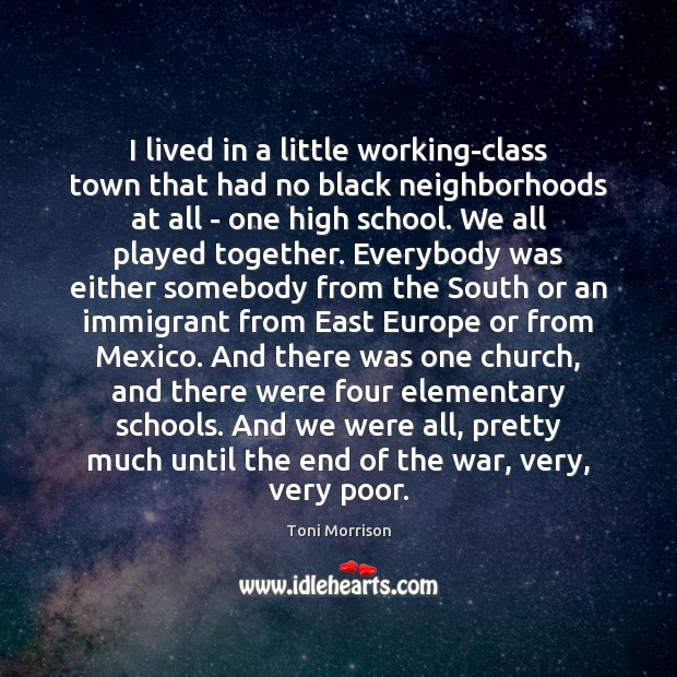 I lived in a little working-class town that had no black neighborhoods Toni Morrison Picture Quote