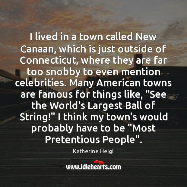 I lived in a town called New Canaan, which is just outside Katherine Heigl Picture Quote