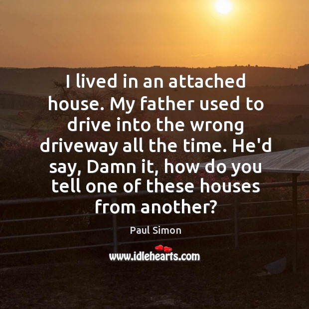Image, I lived in an attached house. My father used to drive into