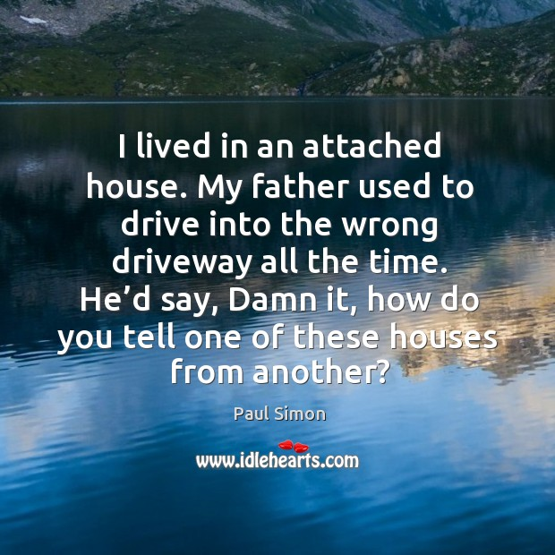 I lived in an attached house. My father used to drive into the wrong driveway all the time. Image