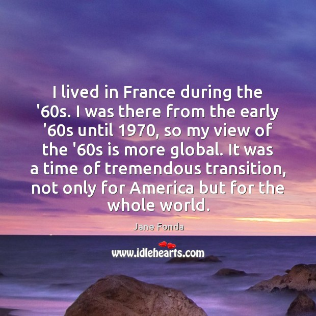 I lived in France during the '60s. I was there from Jane Fonda Picture Quote