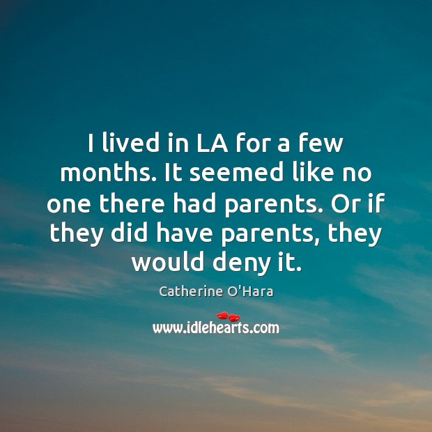 I lived in LA for a few months. It seemed like no Catherine O'Hara Picture Quote