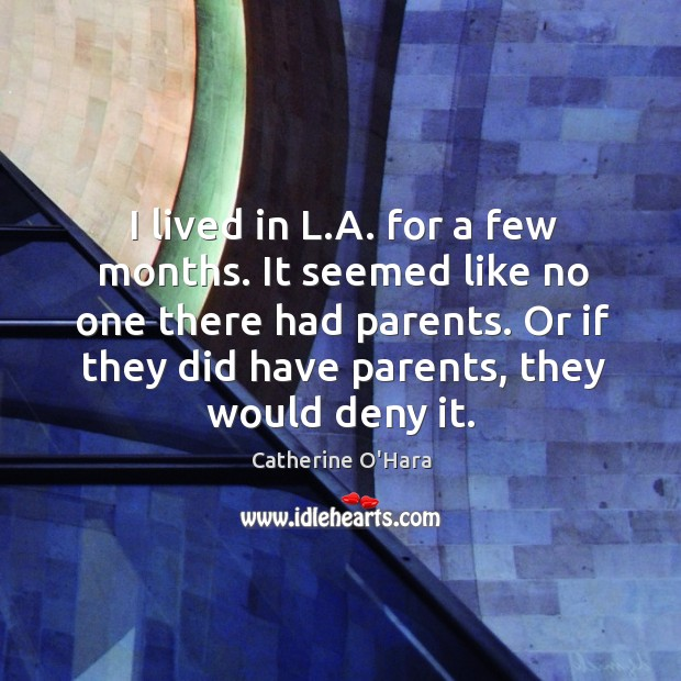 I lived in l.a. For a few months. It seemed like no one there had parents. Or if they did have parents, they would deny it. Catherine O'Hara Picture Quote