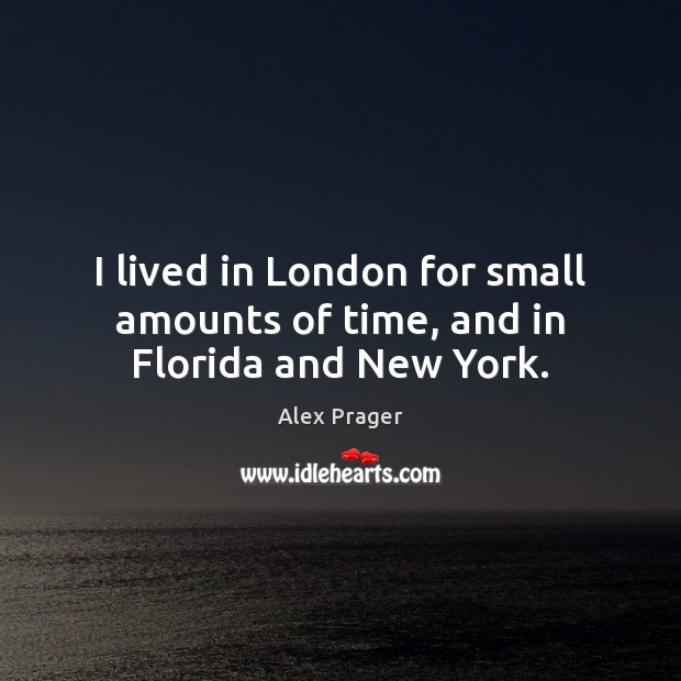 Image, I lived in London for small amounts of time, and in Florida and New York.