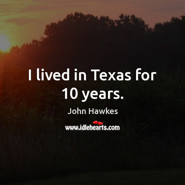 I lived in Texas for 10 years. John Hawkes Picture Quote