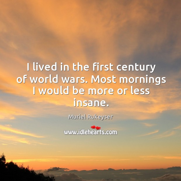 I lived in the first century of world wars. Most mornings I would be more or less insane. Muriel Rukeyser Picture Quote