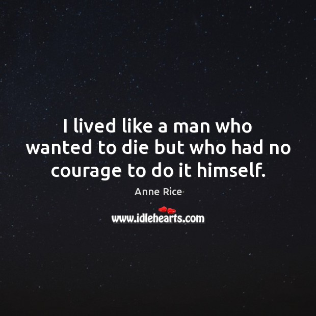 I lived like a man who wanted to die but who had no courage to do it himself. Anne Rice Picture Quote