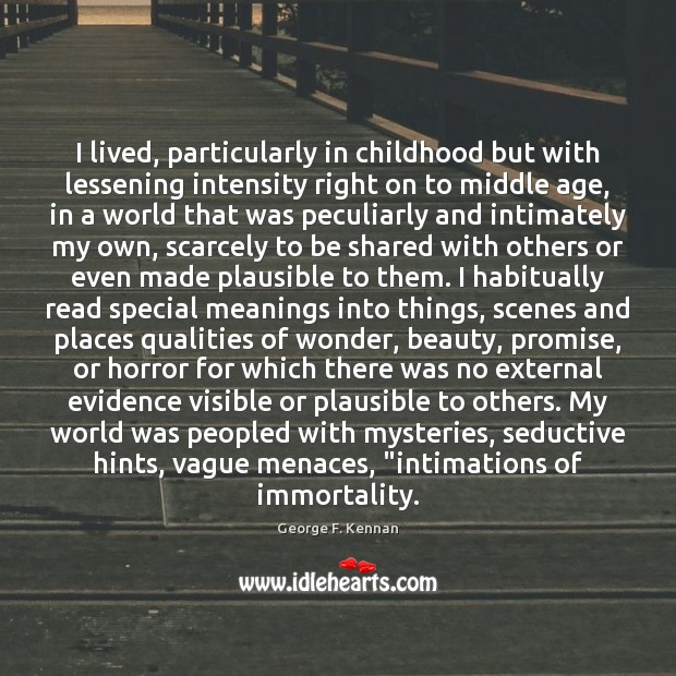 I lived, particularly in childhood but with lessening intensity right on to George F. Kennan Picture Quote