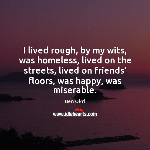 I lived rough, by my wits, was homeless, lived on the streets, Ben Okri Picture Quote