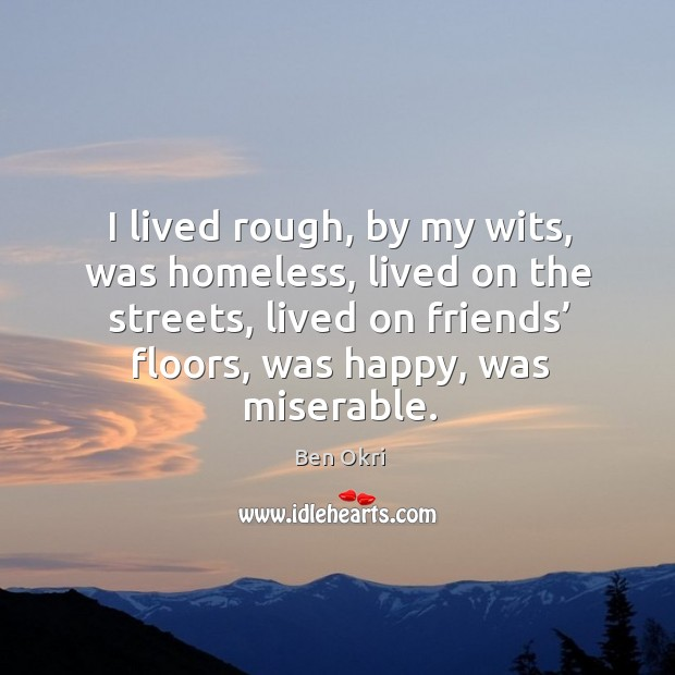 I lived rough, by my wits, was homeless, lived on the streets, lived on friends' floors, was happy, was miserable. Ben Okri Picture Quote