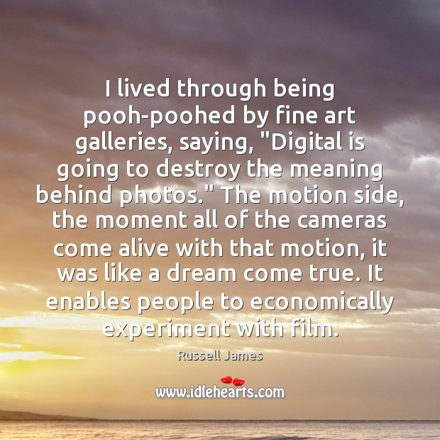 """I lived through being pooh-poohed by fine art galleries, saying, """"Digital is Image"""