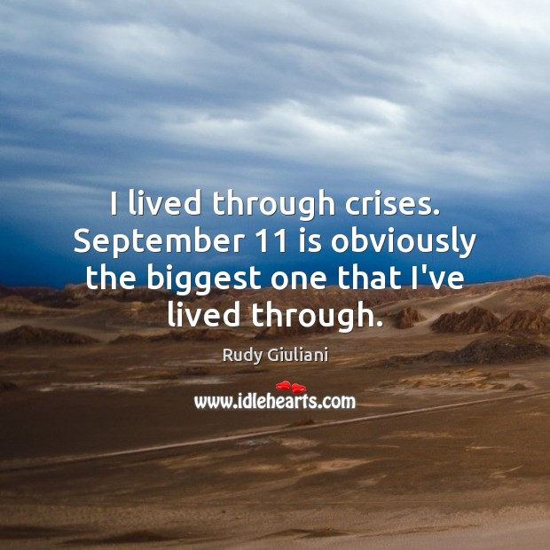 I lived through crises. September 11 is obviously the biggest one that I've lived through. Rudy Giuliani Picture Quote