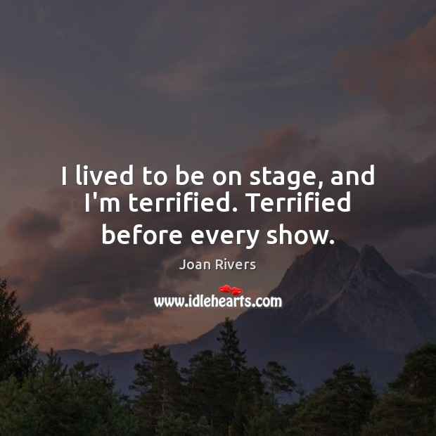 I lived to be on stage, and I'm terrified. Terrified before every show. Joan Rivers Picture Quote