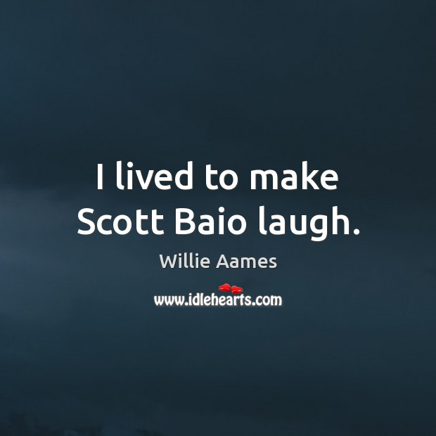I lived to make Scott Baio laugh. Willie Aames Picture Quote