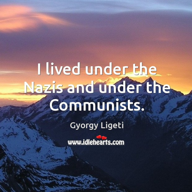 I lived under the nazis and under the communists. Gyorgy Ligeti Picture Quote