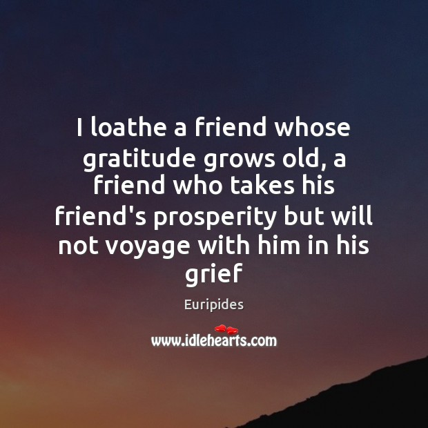 Image, I loathe a friend whose gratitude grows old, a friend who takes