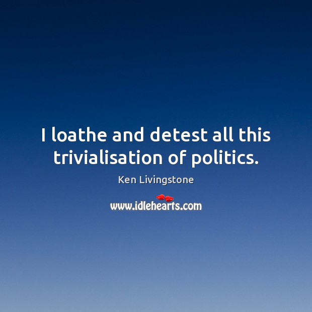 I loathe and detest all this trivialisation of politics. Ken Livingstone Picture Quote