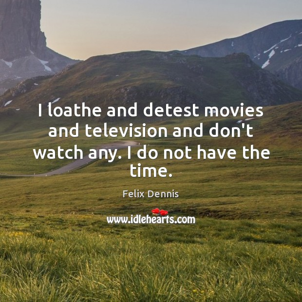 I loathe and detest movies and television and don't watch any. I do not have the time. Image