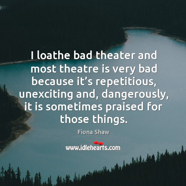 I loathe bad theater and most theatre is very bad because it's repetitious, unexciting and, dangerously Image