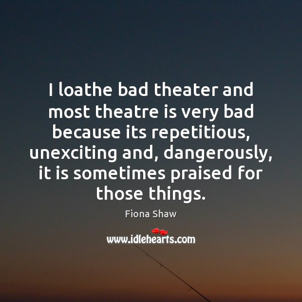 I loathe bad theater and most theatre is very bad because its Image