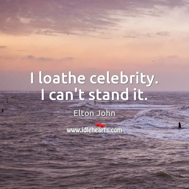I loathe celebrity. I can't stand it. Elton John Picture Quote