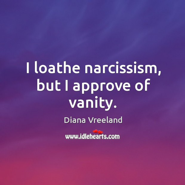 I loathe narcissism, but I approve of vanity. Diana Vreeland Picture Quote