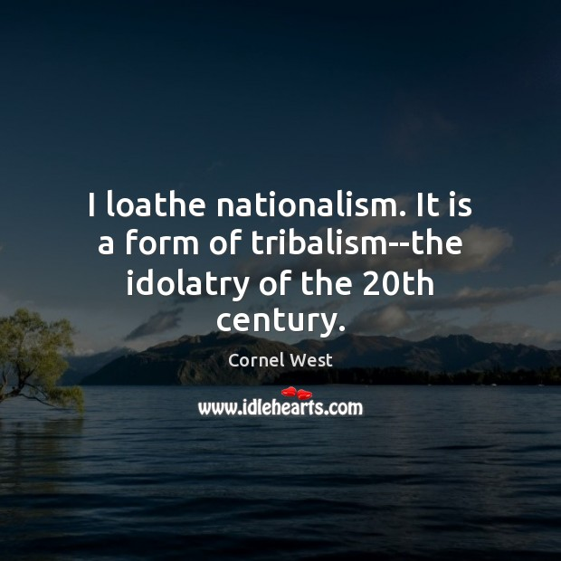 Image, I loathe nationalism. It is a form of tribalism–the idolatry of the 20th century.