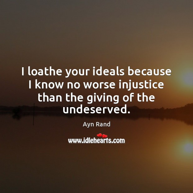 Image, I loathe your ideals because I know no worse injustice than the giving of the undeserved.