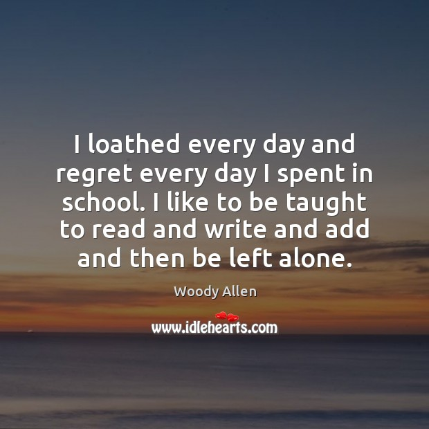 I loathed every day and regret every day I spent in school. Woody Allen Picture Quote