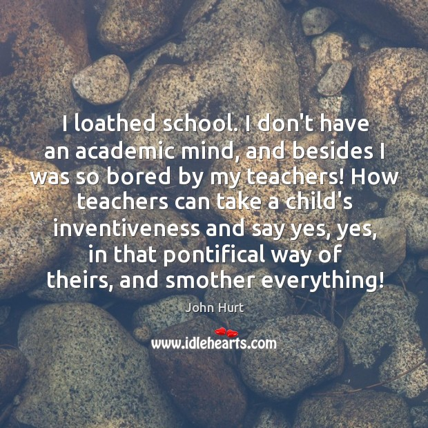 Image, I loathed school. I don't have an academic mind, and besides I