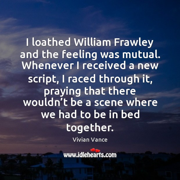 I loathed William Frawley and the feeling was mutual. Whenever I received Image