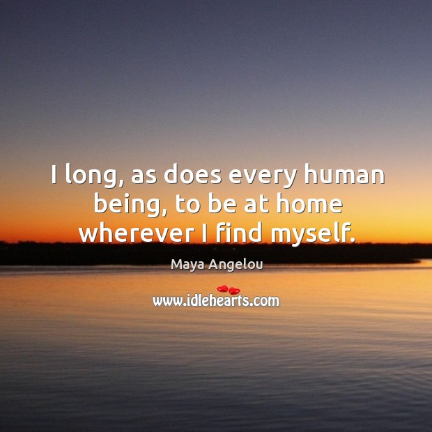 Image, I long, as does every human being, to be at home wherever I find myself.