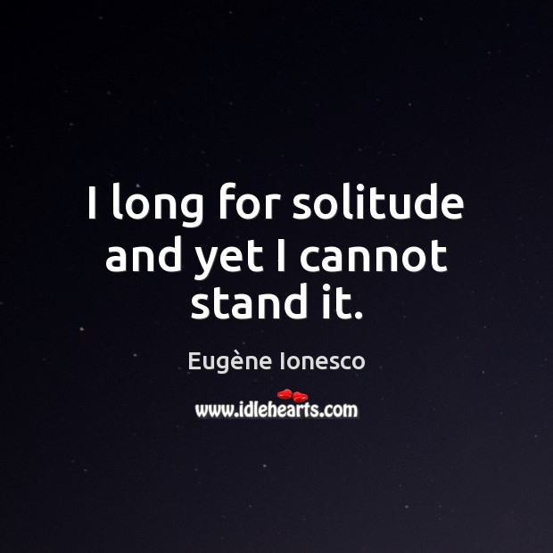 Image, I long for solitude and yet I cannot stand it.