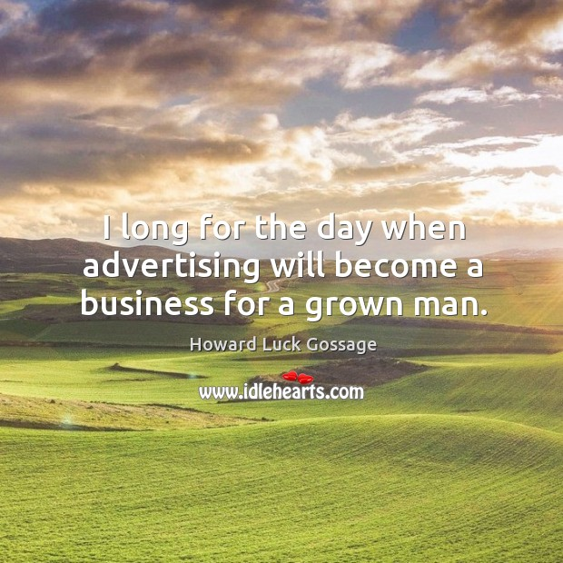I long for the day when advertising will become a business for a grown man. Image