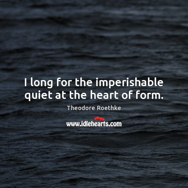 Image, I long for the imperishable quiet at the heart of form.