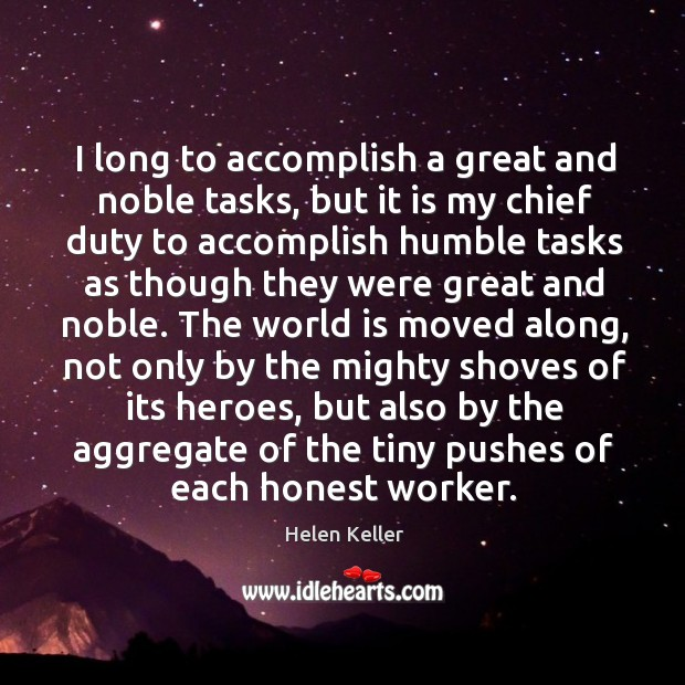 Image, I long to accomplish a great and noble tasks, but it is my chief duty to accomplish humble tasks