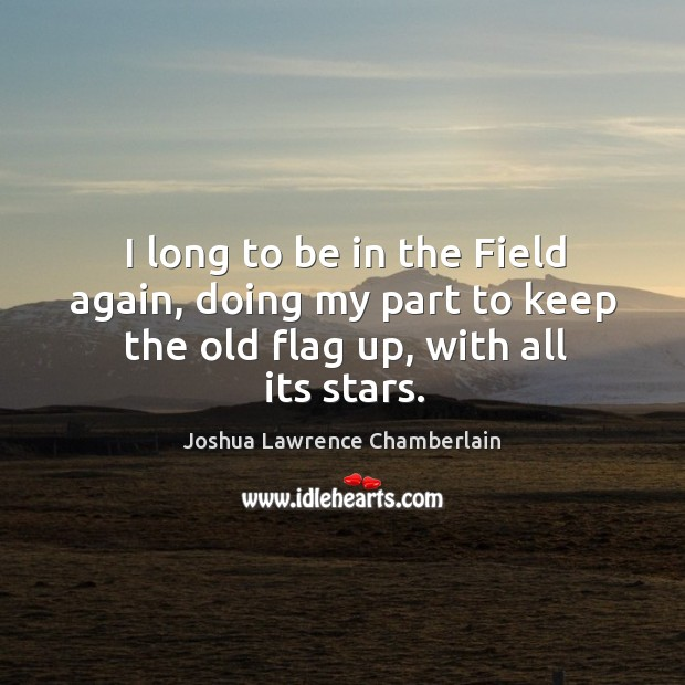 I long to be in the field again, doing my part to keep the old flag up, with all its stars. Image