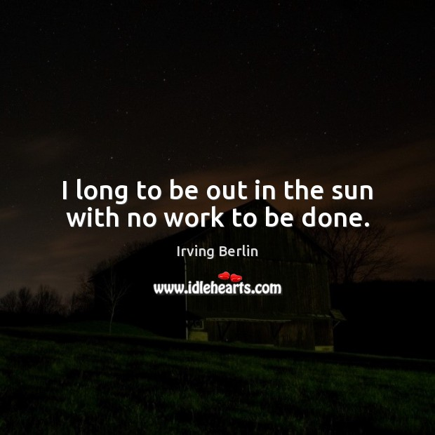 I long to be out in the sun with no work to be done. Irving Berlin Picture Quote