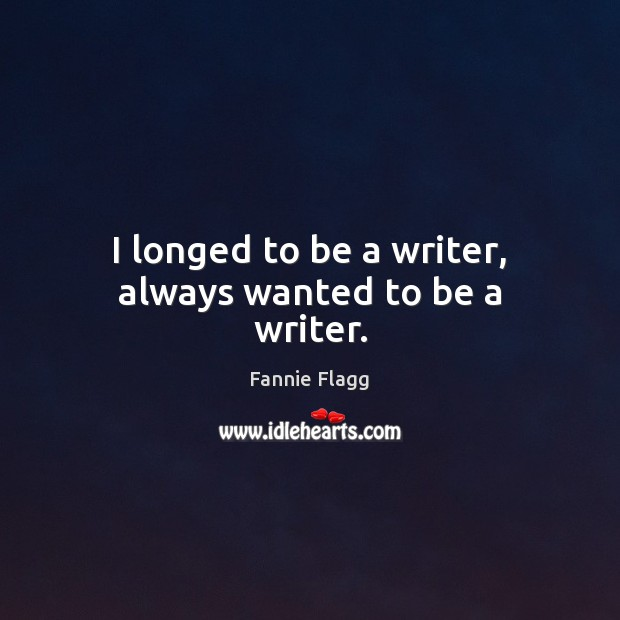 I longed to be a writer, always wanted to be a writer. Image