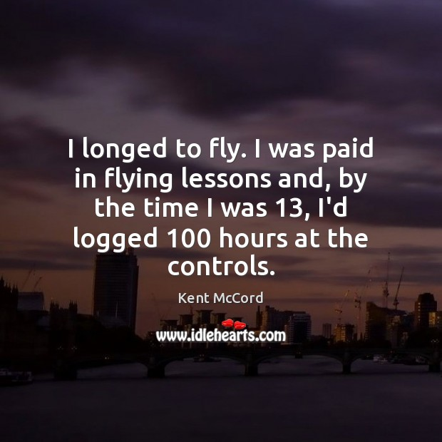 I longed to fly. I was paid in flying lessons and, by Kent McCord Picture Quote