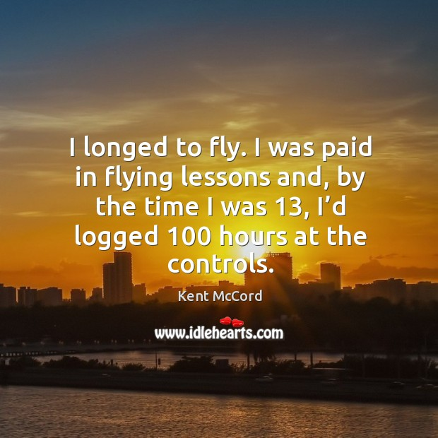 I longed to fly. I was paid in flying lessons and, by the time I was 13, I'd logged 100 hours at the controls. Kent McCord Picture Quote