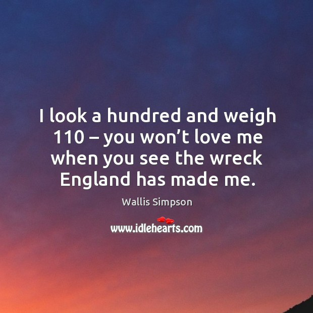 I look a hundred and weigh 110 – you won't love me when you see the wreck england has made me. Wallis Simpson Picture Quote