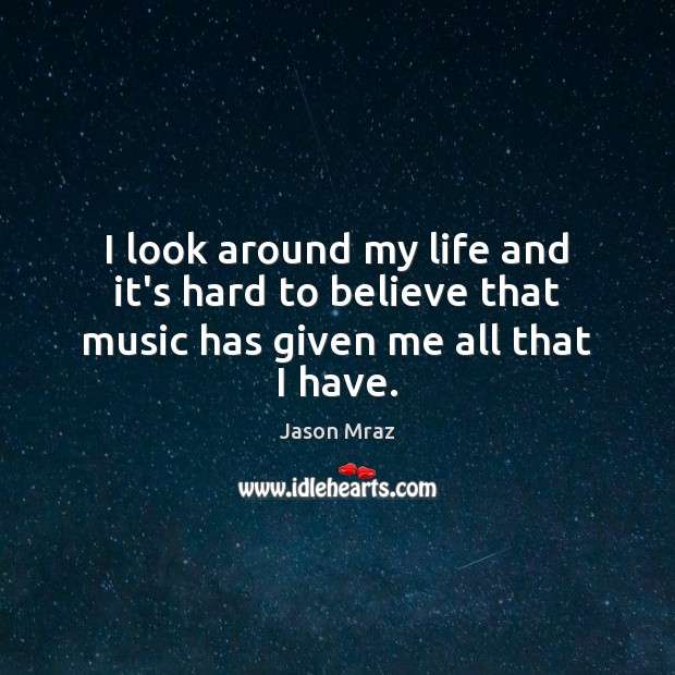 Image, I look around my life and it's hard to believe that music has given me all that I have.