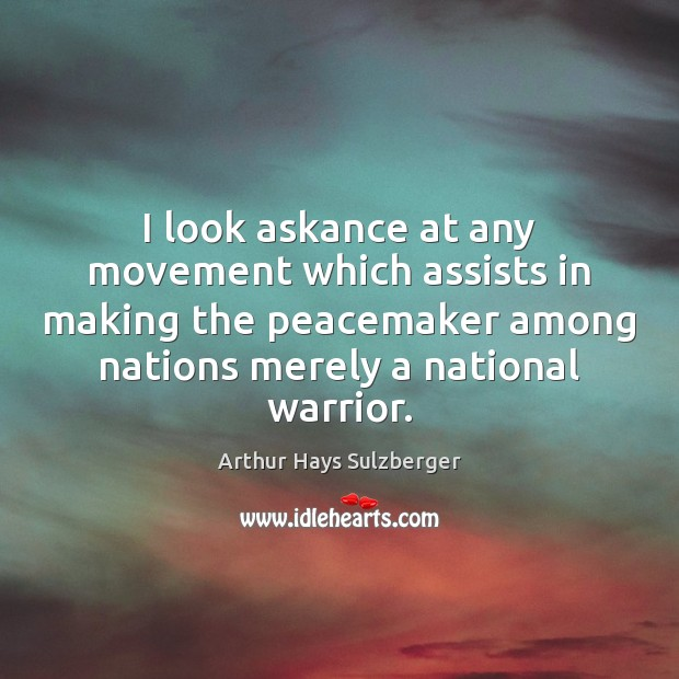 Image, I look askance at any movement which assists in making the peacemaker