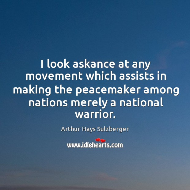 Image, I look askance at any movement which assists in making the peacemaker among nations merely a national warrior.