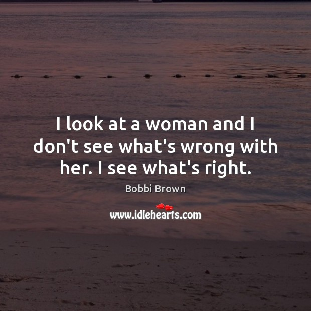 I look at a woman and I don't see what's wrong with her. I see what's right. Image